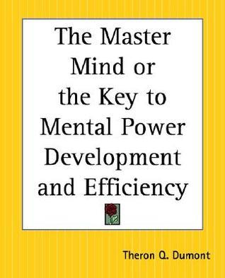 The Master Mind or the Key to Mental Power Development and Efficiency William W. Atkinson