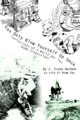 You Only Blow Yourself Up Once: Confessions of a World War Two Bomb Disposaleer  by  J. Frank Durham