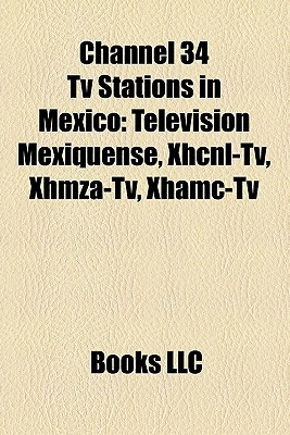 Channel 34 Tv Stations in Mexico: Televisi n Mexiquense, Xhcnl-Tv, Xhmza-Tv, Xhamc-Tv  by  Books LLC