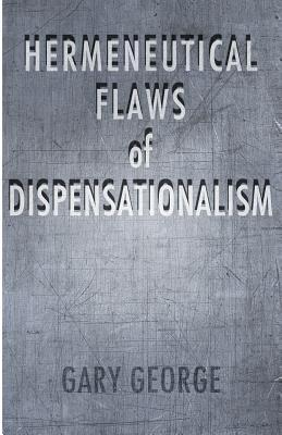 The Hermeneutical Flaws of Dispensationalism Gary  George