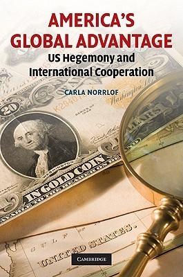 Americas Global Advantage: US Hegemony and International Cooperation  by  Carla Norrlof