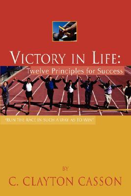 Victory in Life: Twelve Principles for Success  by  C. Clayton Casson