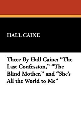 Three  by  Hall Caine: The Last Confession, the Blind Mother, and Shes All the World to Me by Hall Caine