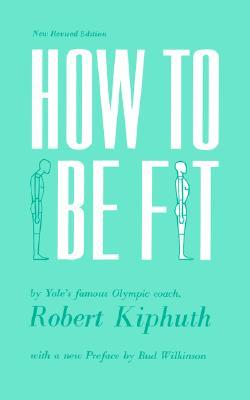 How To Be Fit: New Revised Edition Robert Kiphuth