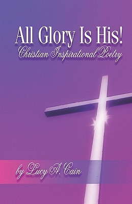All Glory Is His!: Christian Inspirational Poetry Lucy A. Cain