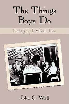 The Things Boys Do: Growing Up in a Small Town  by  John C. Wall