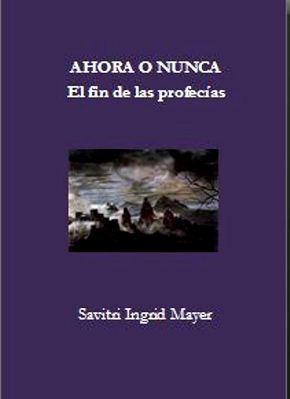 Ahora o Nunca. El fin de las profecías Savitri Ingrid Mayer