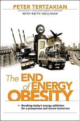 The End of Energy Obesity: Breaking Todays Energy Addiction for a Prosperous and Secure Tomorrow  by  Peter Tertzakian