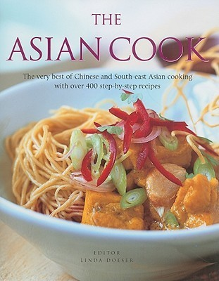 The Asian Cook: The Very Best of Chinese and South-East Asian Cooking with Over 400 Step-By-Step Recipes Linda Doeser