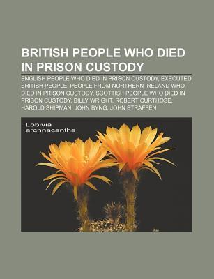 British People Who Died in Prison Custody: English People Who Died in Prison Custody, Executed British People Source Wikipedia