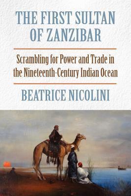 The First Sultan of Zanzibar: Scrambling for Power and Trade in the Nineteenth-Century Indian Ocean Beatrice Nicolini