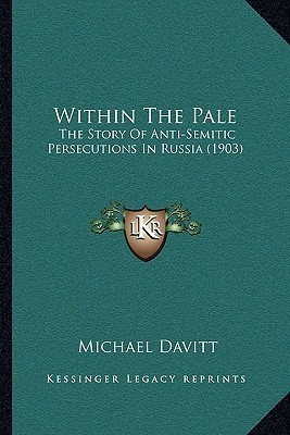 Within The Pale: The Story Of Anti-Semitic Persecutions In Russia (1903)  by  Michael Davitt