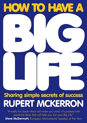 How to Have a Big Life: Sharing Simple Secrets of Success Rupert McKerron