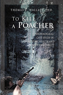 To Kill a Poacher: A Psychological Case Study in Empathic Health and Applied Spirituality Thomas C. Wallace