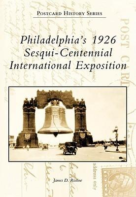 Philadelphias 1926 Sesqui-Centennial International Exposition James D. Ristine