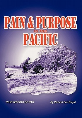 Pain and Purpose in the Pacific: True Reports of War  by  Richard Carl Bright