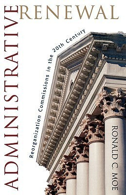 Administrative Renewal: Reorganization Commissions in the 20th Century Ronald C. Moe
