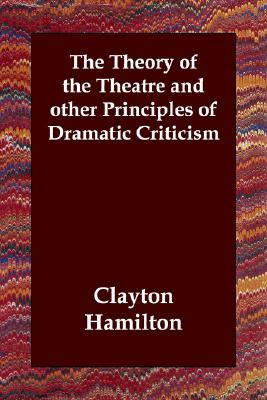 The Theory of the Theatre and Other Principles of Dramatic Criticism  by  Clayton Meeker Hamilton
