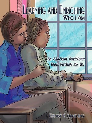 Learning and Enriching Who I Am: An African American Teen Mother to Be  by  Denise Corpening