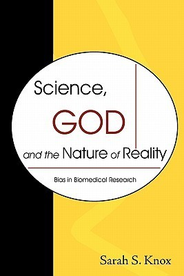 Science, God and the Nature of Reality: Bias in Biomedical Research  by  Sarah S. Knox