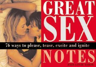 Great Sex Notes: 76 Ways to Please, Tease, Excite and Ignite  by  John Wolfe