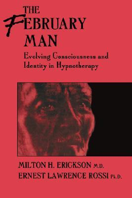 The February Man: Evolving Consciousness And Identity In Hypnotherapy  by  Milton H. Erickson