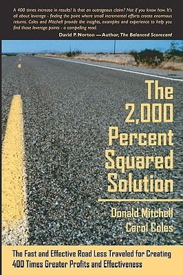 The 2,000 Percent Squared Solution: The Fast and Effective Road Less Traveled for Creating 400 Times Greater Profits and Effectiveness  by  Donald Mitchell