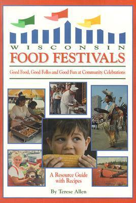 Wisconsin Food Festivals: Good Food, Good Folks and Good Fun at Community Celebrations: A Resource Guide with Recipes  by  Terese Allen