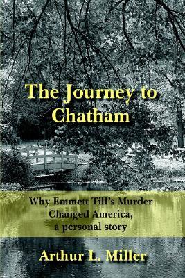 The Journey to Chatham: Why Emmett Tills Murder Changed America, a Personal Story  by  Arthur L. Miller