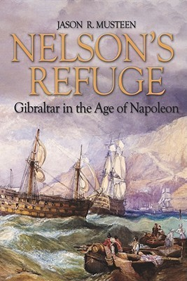 Nelsons Refuge: Gibraltar in the Age of Napoleon Jason R. Musteen