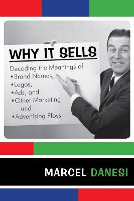 Why It Sells: Decoding the Meanings of Brand Names, Logos, Ads, and Other Marketing and Advertising Ploys  by  Marcel Danesi