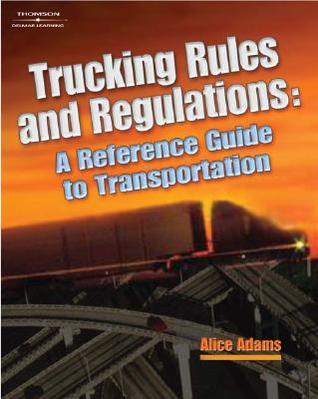 Trucking Rules and Regulations: A Reference Guide to Transportation Industry Regulations Alice  Adams