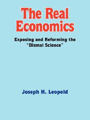 The Real Economics: Exposing and Reforming the Dismal Science Joseph H. Leopold