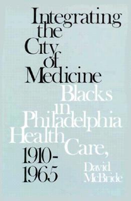 Integrating the City of Medicine: Blacks in Philadelphia Health Care, 1910-1965  by  David McBride