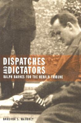 Dispatches and Dictators: Ralph Barnes for the Herald Tribune Barbara S. Mahoney