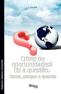 Crises Ou Oportunidades? Eis a Questao. Como, Porque E Quando  by  J. Nazath