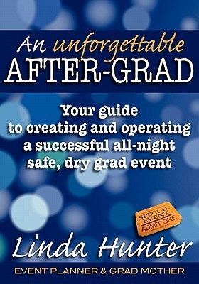 An Unforgettable After-Grad: Your Guide to Creating and Operating a Successful All-Night Safe, Dry, Grad Event Linda Hunter