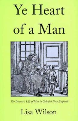 Ye Heart of a Man: The Domestic Life of Men in Colonial New England Lisa Wilson