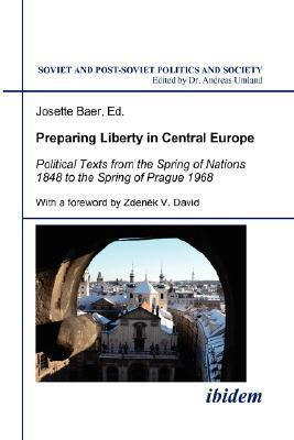 Preparing Liberty in Central Europe. Political Texts from the Spring of Nations 1848 to the Spring of Prague 1968  by  Josette Baer