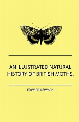 An Illustrated Natural History Of British Moths. With Life-Size Figures From Nature Of Each Species, And Of The More Striking Varieties - Also, Full Descriptions Of Both The Perfect Insect And The Caterpillar, Together With Dates Of Appearance, And Local Edward Newman