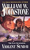 Violent Sunday (The Last Gunfighter, #11)  by  William W. Johnstone