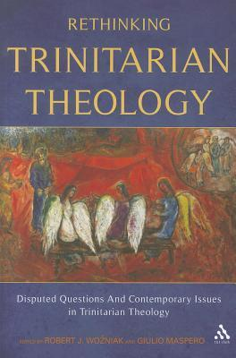 Rethinking Trinitarian Theology: Disputed Questions And Contemporary Issues in Trinitarian Theology  by  Robert J. Wozniak