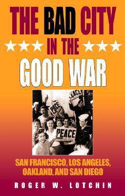 The Bad City in the Good War: San Francisco, Los Angeles, Oakland, and San Diego  by  Roger W. Lotchin