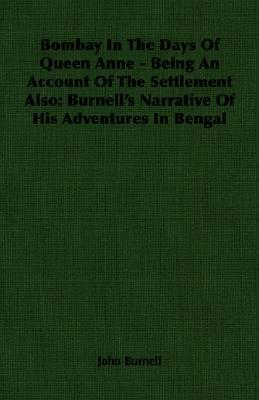 Bombay in the Days of Queen Anne - Being an Account of the Settlement Also: Burnells Narrative of His Adventures in Bengal John Burnell