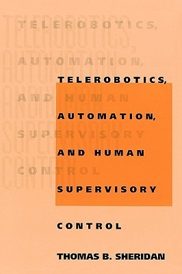 Telerobotics, Automation, and Human Supervisory Control  by  Thomas B. Sheridan