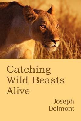 Catching Wild Beasts Alive Joseph Delmont