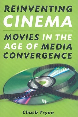 Reinventing Cinema: Movies in the Age of Media Convergence Chuck Tryon