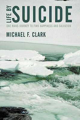 Life  by  Suicide: One Mans Journey to Find Happiness and Salvation by Michael Clark