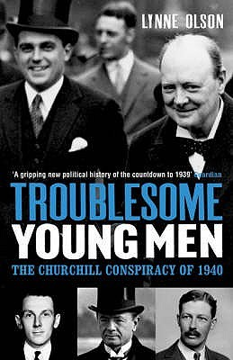 Troublesome Young Men: The Churchill Conspiracy Of 1940 Lynne Olson