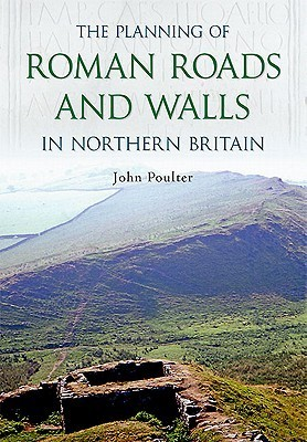 The Planning of Roman Roads and Walls in Northern Britain  by  John Poulter